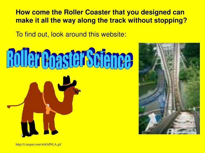 How come the Roller Coaster that you designed can make it all the way along the track without stopping?