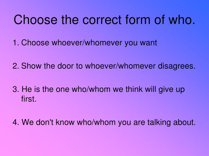 Choose the correct form of who.