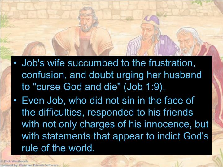 "Job's wife succumbed to the frustration, confusion, and doubt urging her husband to ""curse God and die"" (Job 1:9)."