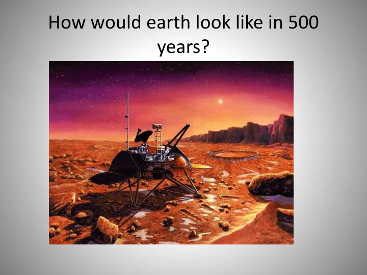 How would earth look like in 500 years