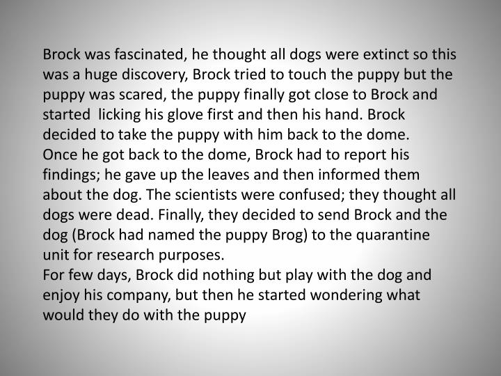 Brock was fascinated, he thought all dogs were extinct so this was a huge discovery, Brock tried to touch the puppy but the puppy was scared, the puppy finally got close to Brock and started  licking his glove first and then his hand. Brock decided to take the puppy with him back to the dome.