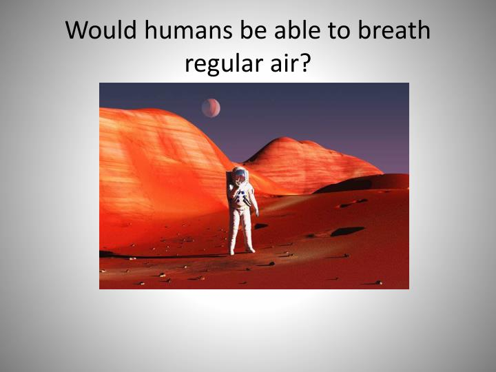 Would humans be able to breath regular air?