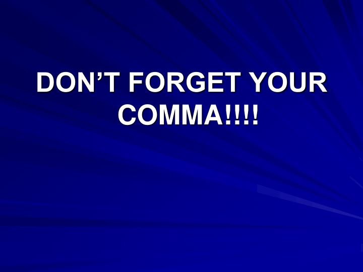 DON'T FORGET YOUR COMMA!!!!