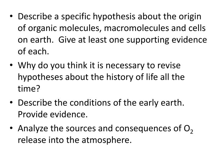Describe a specific hypothesis about the origin of organic molecules, macromolecules and cells on earth.  Give at least one supporting evidence of each.