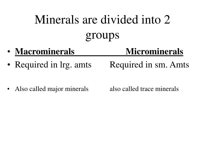 Minerals are divided into 2 groups