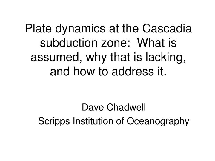 Plate dynamics at the Cascadia subduction zone:  What is assumed, why that is lacking, and how to ad...