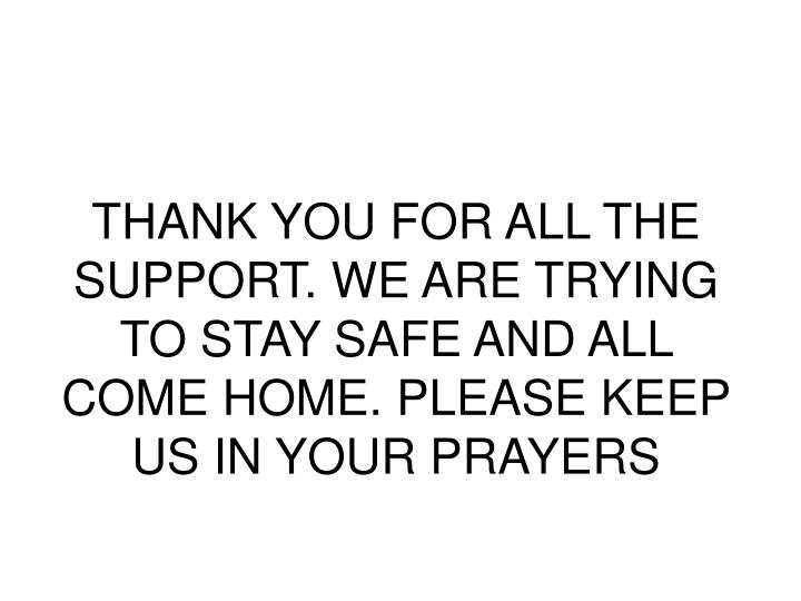 THANK YOU FOR ALL THE SUPPORT. WE ARE TRYING TO STAY SAFE AND ALL COME HOME. PLEASE KEEP US IN YOUR PRAYERS