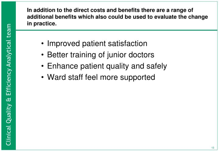 In addition to the direct costs and benefits there are a range of additional benefits which also could be used to evaluate the change in practice.