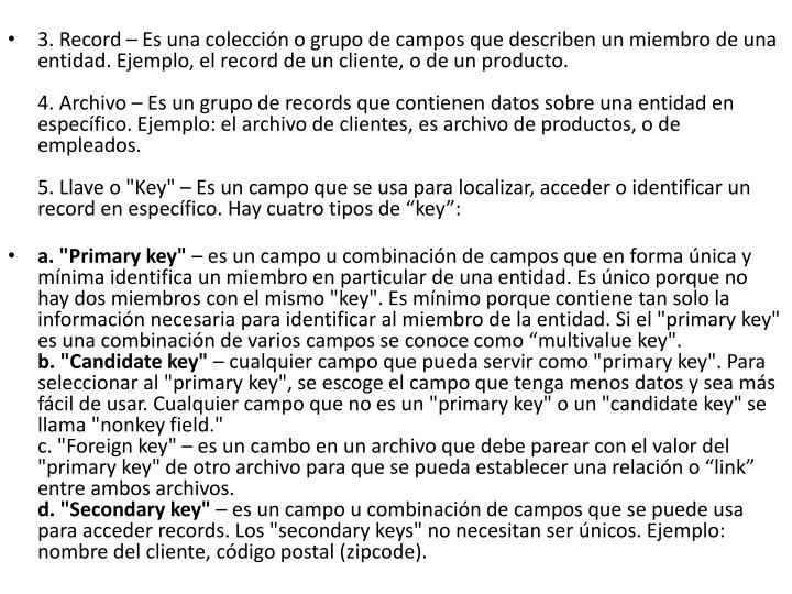 3. Record – Es una colección o grupo de campos que describen un miembro de una entidad. Ejemplo, el record de un cliente, o de un producto.