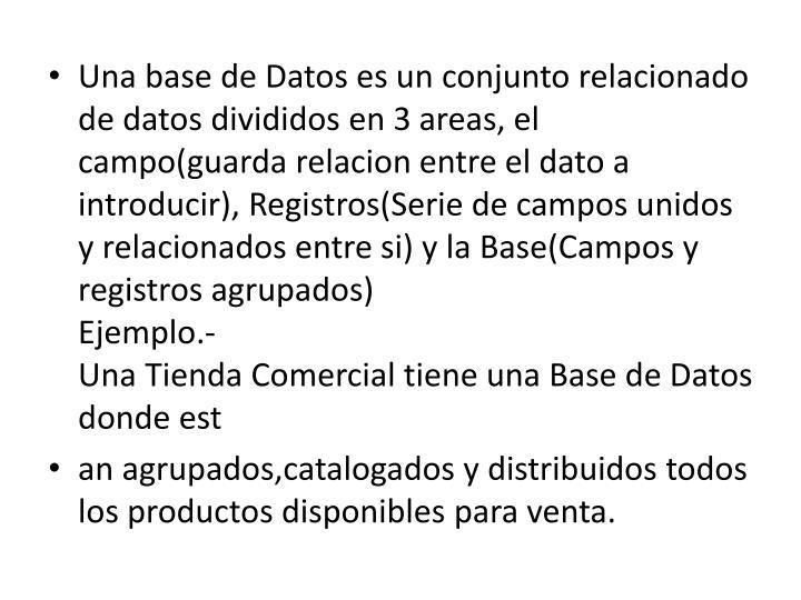 Una base de Datos es un conjunto relacionado de datos divididos en 3