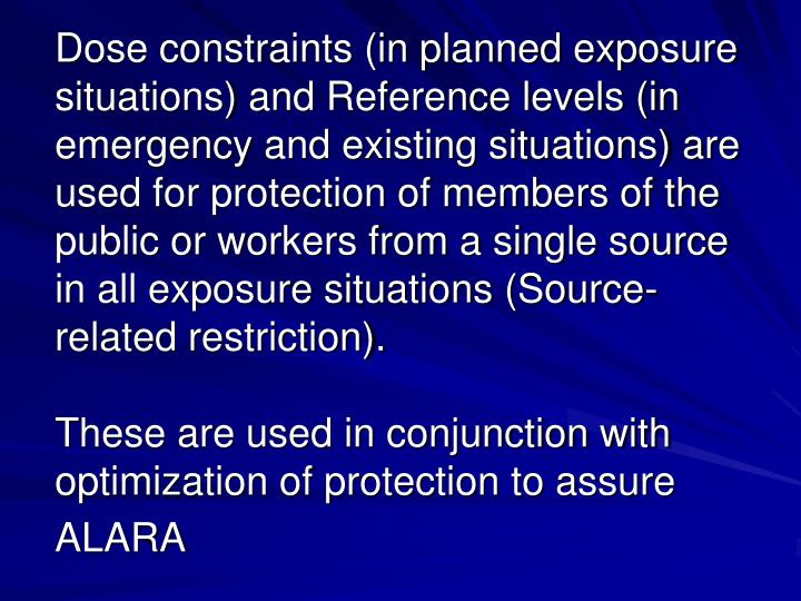 Dose constraints (in planned exposure situations) and Reference levels (in emergency and existing situations) are used for protection of members of the public or workers from a single source in all exposure situations (Source-related restriction).