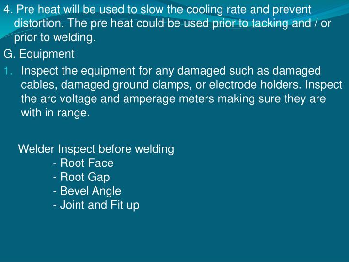4. Pre heat will be used to slow the cooling rate and prevent distortion. The pre heat could be used prior to tacking and / or prior to welding.