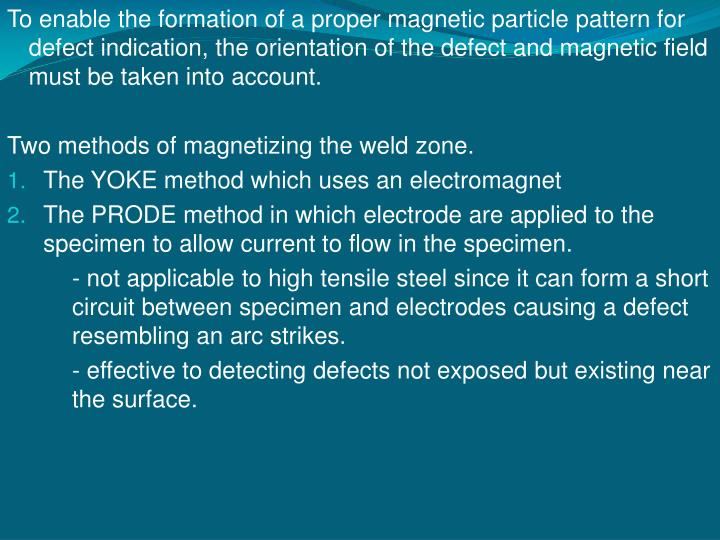 To enable the formation of a proper magnetic particle pattern for defect indication, the orientation of the defect and magnetic field must be taken into account.