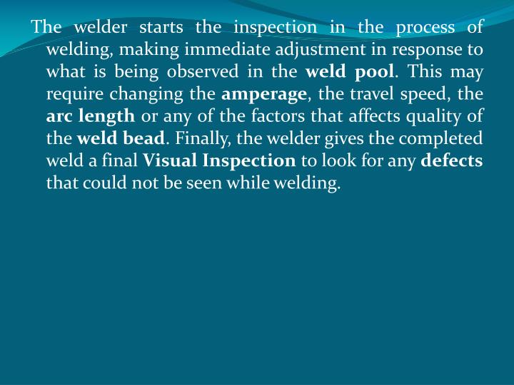 The welder starts the inspection in the process of welding, making immediate adjustment in response to what is being observed in the