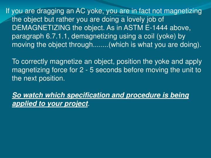 If you are dragging an AC yoke, you are in fact not magnetizing the object but rather you are doing a lovely job of DEMAGNETIZING the object. As in ASTM E-1444 above, paragraph 6.7.1.1, demagnetizing using a coil (yoke) by moving the object through........(which is what you are doing).