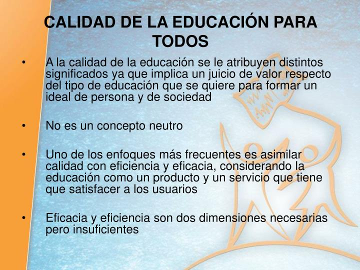 A la calidad de la educación se le atribuyen distintos significados ya que implica un juicio de valor respecto del tipo de educación que se quiere para formar un ideal de persona y de sociedad