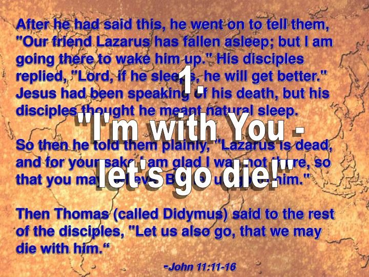 """After he had said this, he went on to tell them, """"Our friend Lazarus has fallen asleep; but I am going there to wake him up."""" His disciples replied, """"Lord, if he sleeps, he will get better."""" Jesus had been speaking of his death, but his disciples thought he meant natural sleep."""