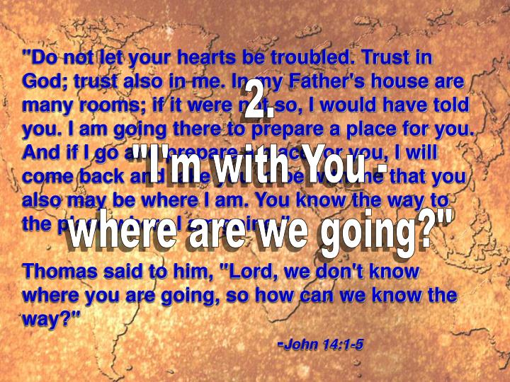 """""""Do not let your hearts be troubled. Trust in God; trust also in me. In my Father's house are many rooms; if it were not so, I would have told you. I am going there to prepare a place for you. And if I go and prepare a place for you, I will come back and take you to be with me that you also may be where I am. You know the way to the place where I am going."""""""
