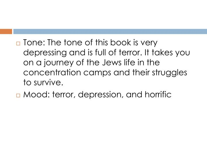 Tone: The tone of this book is very depressing and is full of terror. It takes you on a journey of the Jews life in the concentration camps and their struggles to survive.