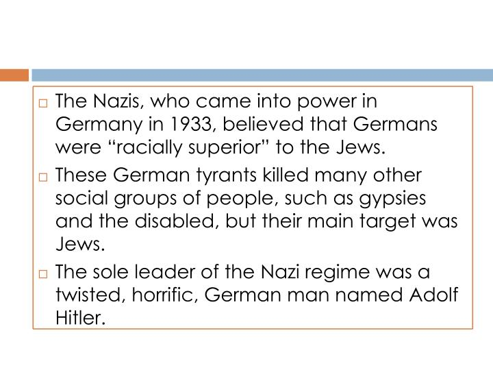 "The Nazis, who came into power in Germany in 1933, believed that Germans were ""racially superior"" to the Jews."