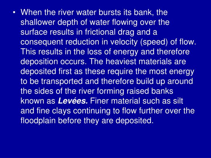 When the river water bursts its bank, the shallower depth of water flowing over the surface results in frictional drag and a consequent reduction in velocity (speed) of flow. This results in the loss of energy and therefore deposition occurs. The heaviest materials are deposited first as these require the most energy to be transported and therefore build up around the sides of the river forming raised banks known as