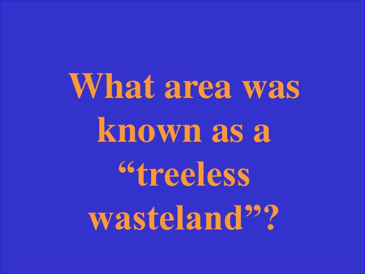 """What area was known as a """"treeless wasteland""""?"""