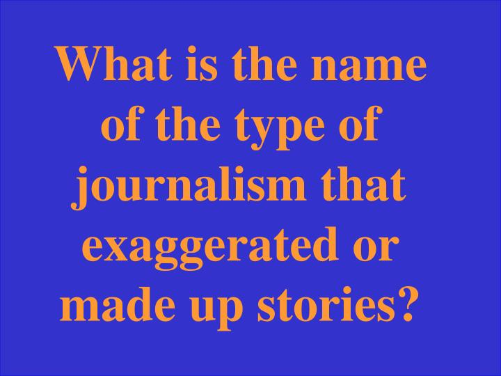 What is the name of the type of journalism that exaggerated or made up stories?