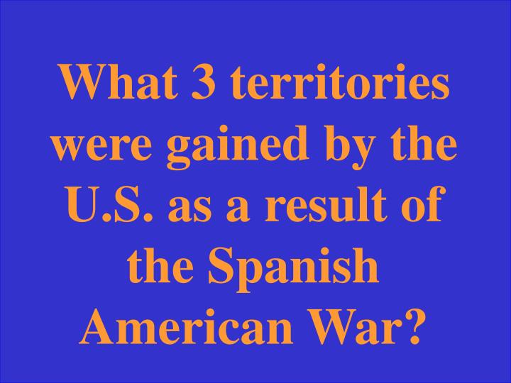 What 3 territories were gained by the U.S. as a result of the Spanish American War?
