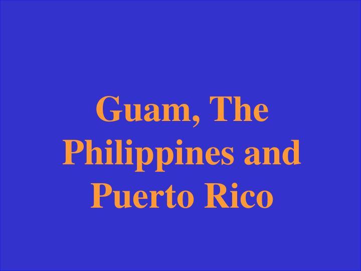 Guam, The Philippines and Puerto Rico