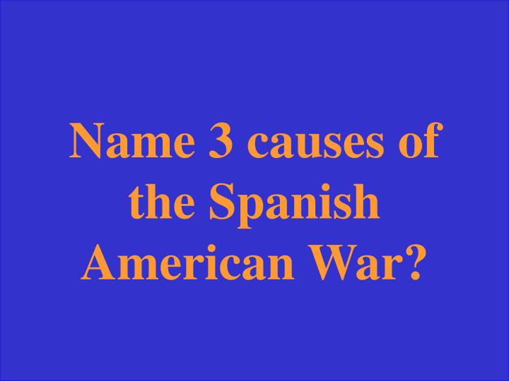 Name 3 causes of the Spanish American War?