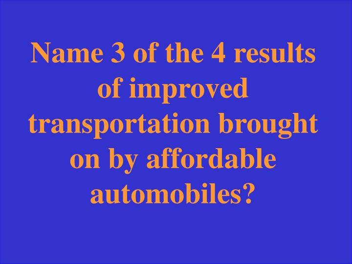Name 3 of the 4 results of improved transportation brought on by affordable automobiles?
