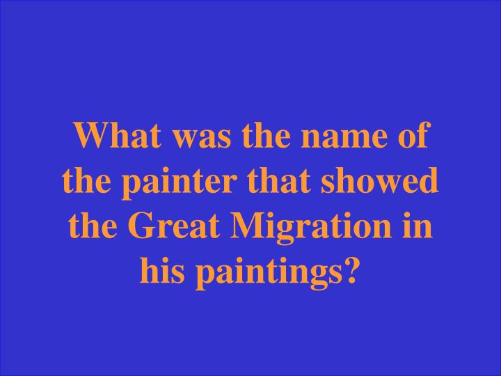 What was the name of the painter that showed the Great Migration in his paintings?