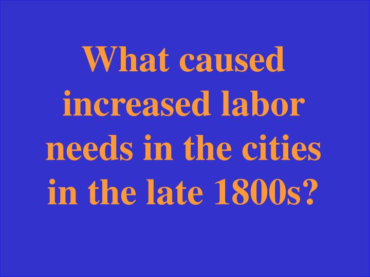 What caused increased labor needs in the cities in the late 1800s?