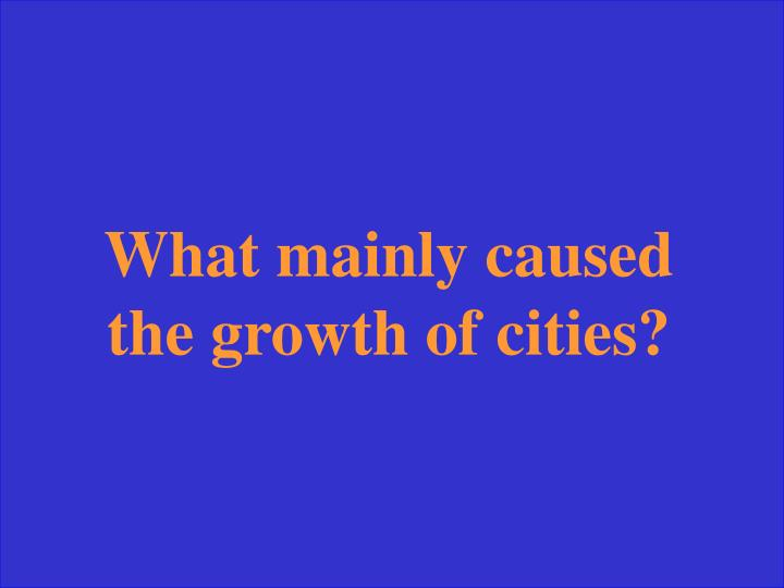 What mainly caused the growth of cities?
