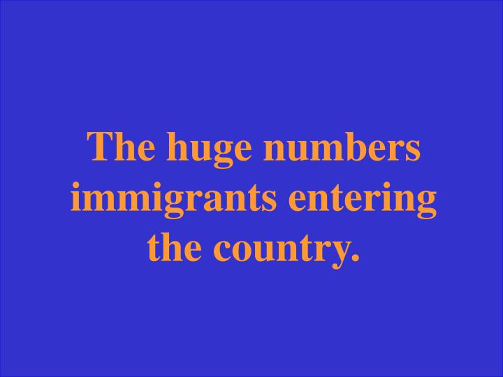 The huge numbers immigrants entering the country.