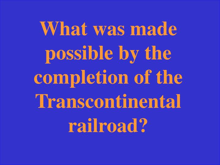 What was made possible by the completion of the Transcontinental railroad?