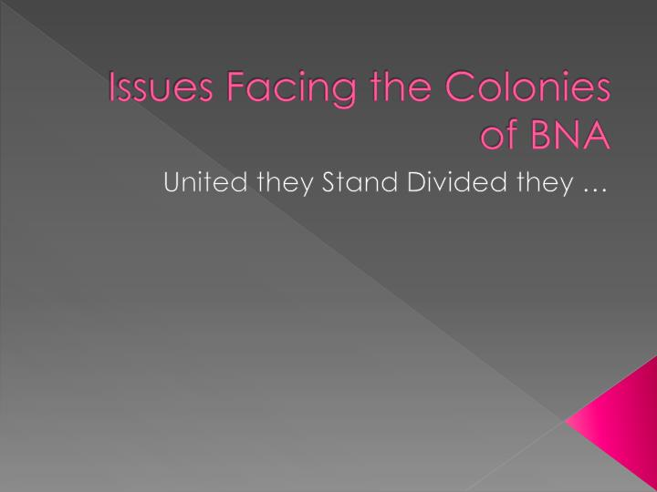 Issues facing the colonies of bna