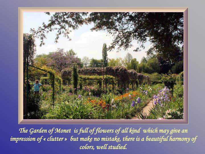 The Garden of Monet  is full of flowers of all kind  which may give an impression of «clutter»  but make no mistake, there is a beautiful harmony of colors, well studied.