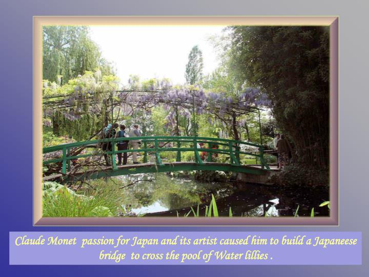 Claude Monet  passion for Japan and its artist caused him to build a Japaneese bridge  to cross the pool of Water lillies.