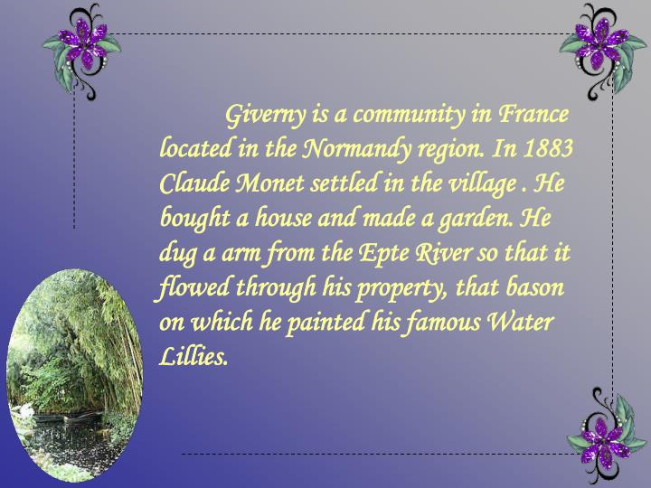 Giverny is a community in France located in the Normandy region. In 1883 Claude Monet settled in the village . He bought a house and made a garden. He dug a arm from the Epte River so that it flowed through his property, that bason on which he painted his famous Water   Lillies.