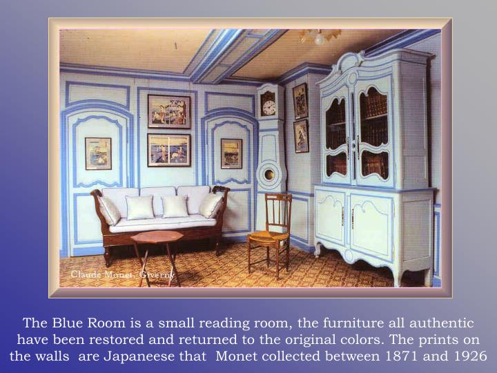 The Blue Room is a small reading room, the furniture all authentic have been restored and returned to the original colors. The prints on the walls  are Japaneese that  Monet collected between 1871 and 1926