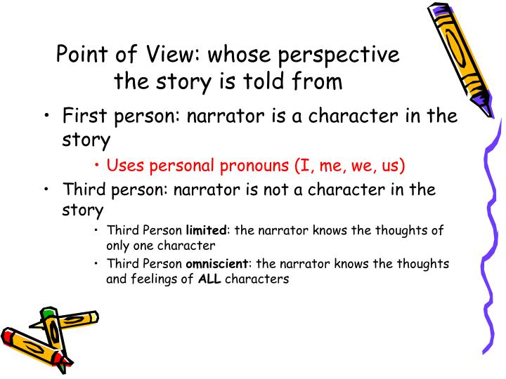 Point of View: whose perspective the story is told from