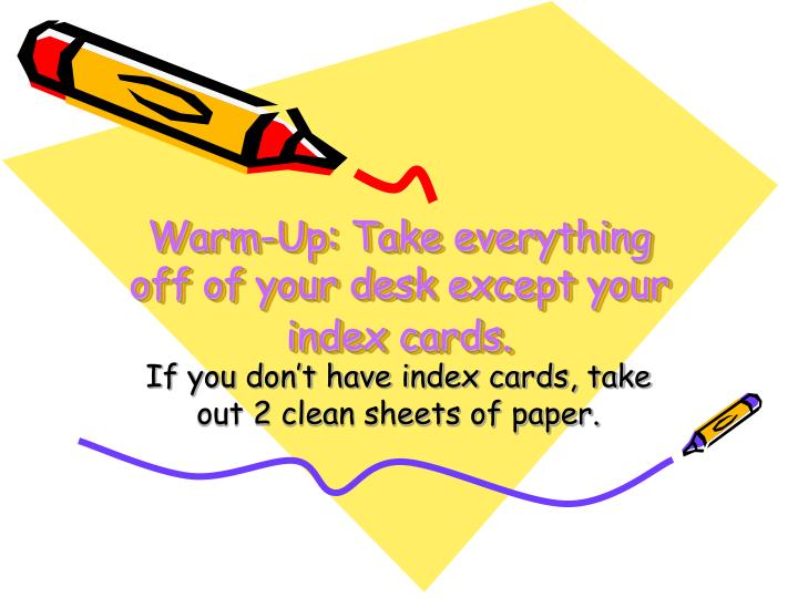 Warm up take everything off of your desk except your index cards