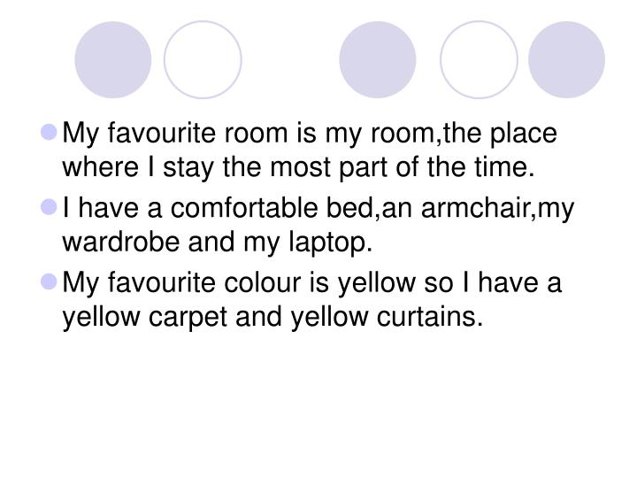 My favourite room is my room,the place where I stay the most part of the time.