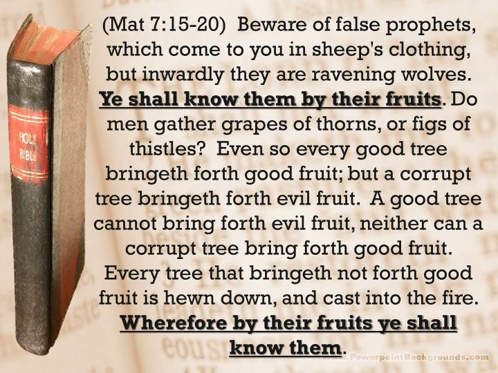 (Mat 7:15-20)  Beware of false prophets, which come to you in sheep's clothing, but inwardly they are ravening wolves.