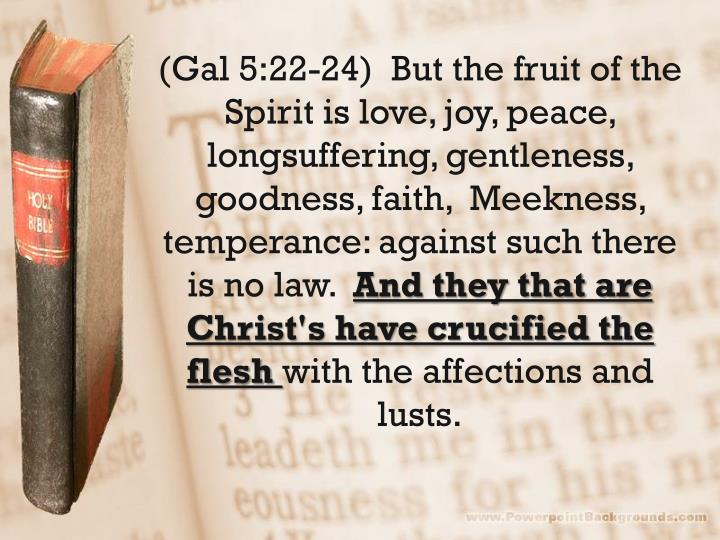 (Gal 5:22-24)  But the fruit of the Spirit is love, joy, peace, longsuffering, gentleness, goodness, faith,  Meekness, temperance: against such there is no law.