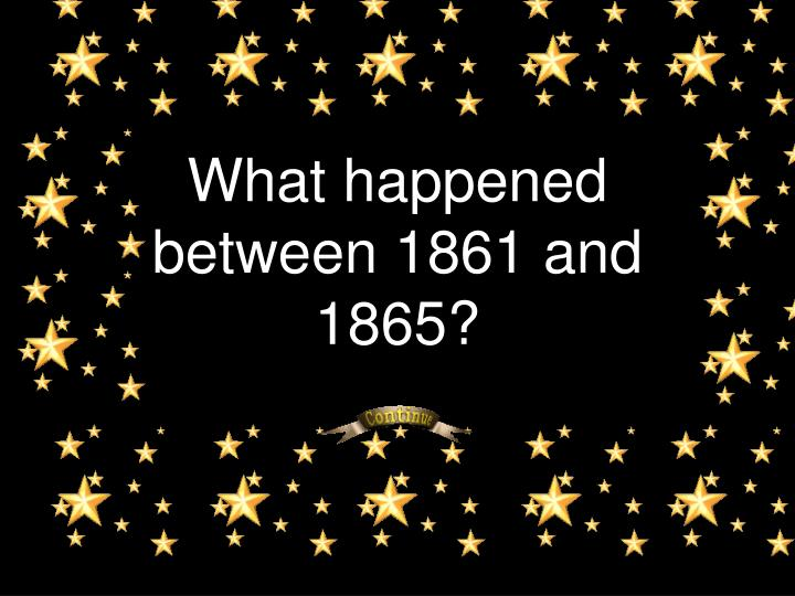 What happened between 1861 and 1865?