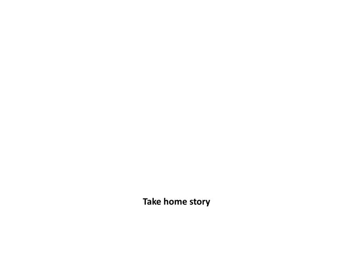 Take home story