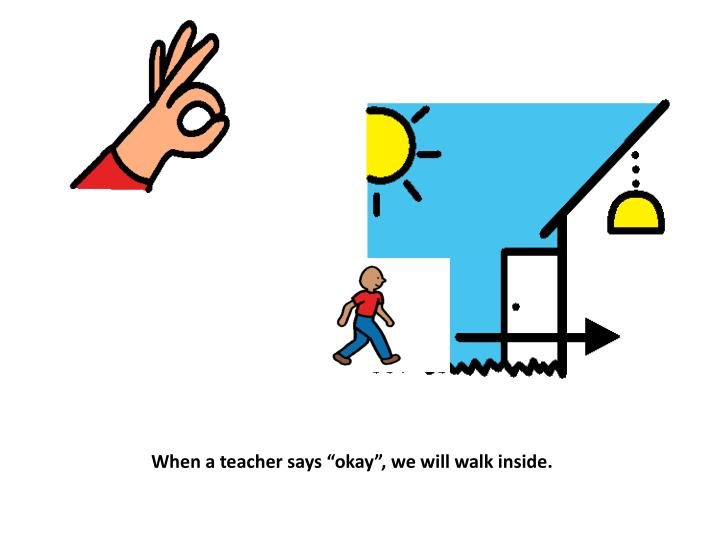 "When a teacher says ""okay"", we will walk inside."