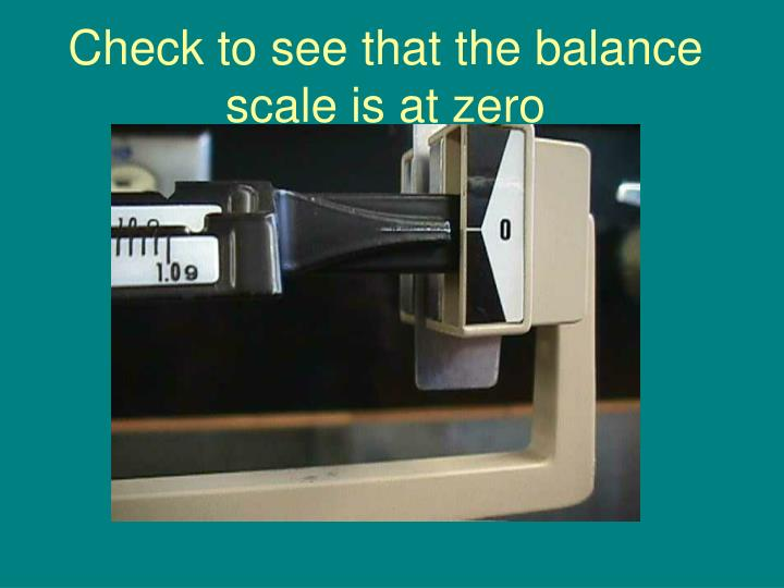 Check to see that the balance scale is at zero
